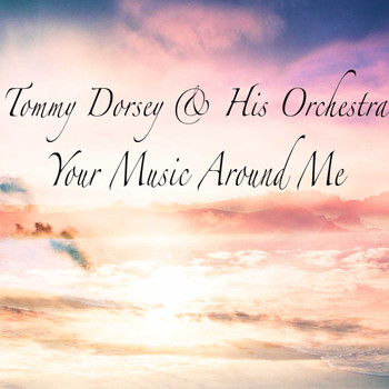 Tommy Dorsey & His Orchestra - Your Music Around Me