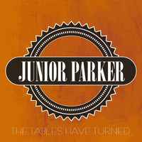 Junior Parker - The Tables Have Turned