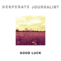 Desperate Journalist - Good Luck