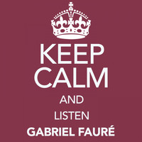Gabriel Fauré - Keep Calm and Listen Gabriel Fauré