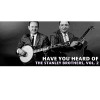 The Stanley Brothers - Have You Heard of the Stanley Brothers, Vol. 2