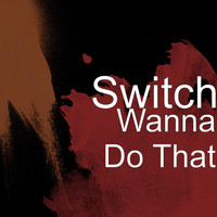 Switch - Wanna Do That