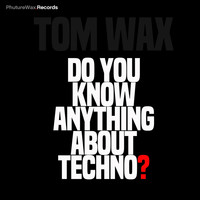 Tom Wax - Do You Know Anything About Techno?