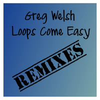 Greg Welsh - Loops Come Easy Remixes