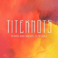 Titeknots - Sparks and Smoke / In Trouble