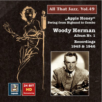 "Woody Herman - All That Jazz, Vol. 49: Woody Herman, Album No. 1 ""Apple Honey"" – Swing from Big Band to Combo (Remastered 2015)"