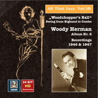 "Woody Herman - All That Jazz, Vol. 50: Woody Herman, Album No. 2 ""Woodchopper's Ball"" – Swing from Big Band to Combo (Remastered 2015)"