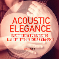 Acoustic Guitar - Acoustic Elegance, Vol. 1 (Famous Hits Performed With an Acoustic Jazzy Touch)