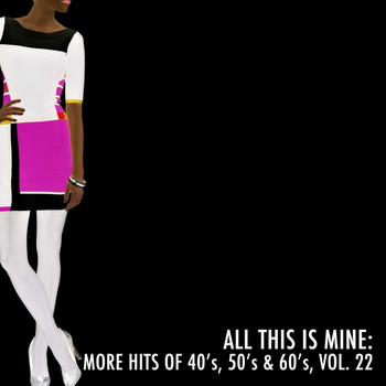 Various Artists - All This Is Mine: More Hits of 40's, 50's & 60's, Vol. 22
