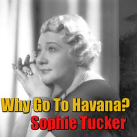 Sophie Tucker - Why Go To Havana?