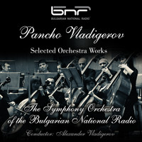 The Symphony Orchestra of the Bulgarian National Radio & Alexander Vladigerov - Pancho Vladigerov: Selected Orchestra Works