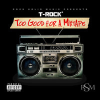 T-Rock - Too Good for a Mixtape