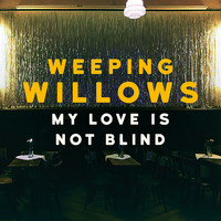 Weeping Willows - My Love Is Not Blind