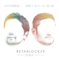 Satchmode - Don't Give Up On Me (Betablock3r Remix)