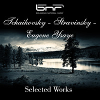 The Symphony Orchestra of The Bulgarian National Radio - Tchaikovsky - Stravinsky - Eugene Ysaye: Selected Works
