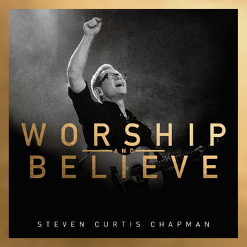 Steven Curtis Chapman - Worship And Believe