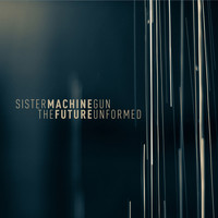 Sister Machine Gun - Future Unformed, The