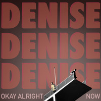 DENISE - Okay Alright Now