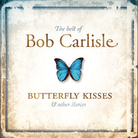 Bob Carlisle - The Best of Bob Carlisle: Butterfly Kisses & Other Stories