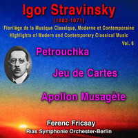 Ferenc Fricsay - Igor Stravinsky - Florilège de la Musique Classique Moderne et Contemporaine - Highights pf Modern and Contemporary Classical Music Vol. 6