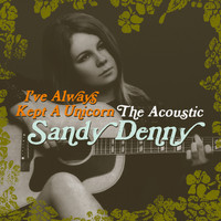 Sandy Denny - I've Always Kept A Unicorn - The Acoustic Sandy Denny