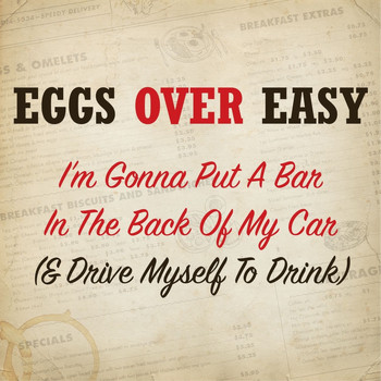 Eggs Over Easy - I'm Gonna Put a Bar in the Back of My Car (& Drive Myself to Drink)