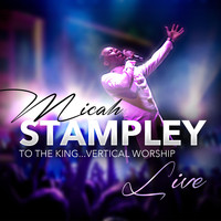 Micah Stampley - To The King…Vertical Worship