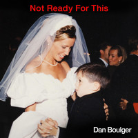 Dan Boulger - Not Ready for This