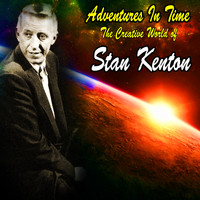 Stan Kenton And His Orchestra - Adventures In Time : The Creative World of Stan Kenton