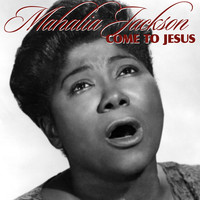 Mahalia Jackson - Come To Jesus