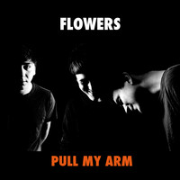 Flowers - Pull My Arm