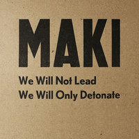 Maki - We Will Not Lead We Will Only Detonate