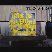 Teenagers - This Is All Blind to the People You Love