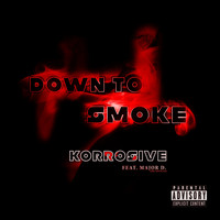 Korrosive - Down To Smoke (feat. Major D)
