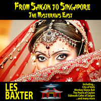 Les Baxter - From Saigon to Singapore : The Mysterious East