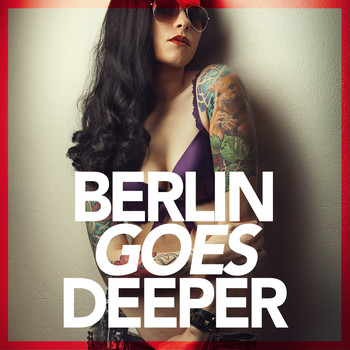 Various Artists - Berlin Goes Deeper (A Unique Selection Of Deep House Tunes)