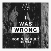 A R I Z O N A - I Was Wrong (Robin Schulz Remix)