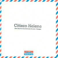 Citizen Helene - How Can You Find Someone to Love / Bridges