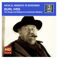 Burl Ives - Musical Moments to Remember: Burl Ives - Songs & Ballads of an American Wayfarer (2016 Remaster)