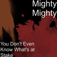 Mighty Mighty - You Don't Even Know What's at Stake