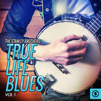 The Stanley Brothers - True Life Blues, Vol. 1