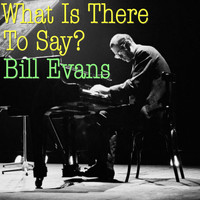 Bill Evans - What Is There To Say?