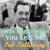 Cab Calloway - I Was There When You Left Me