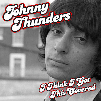 Johnny Thunders - I Think I Got This Covered