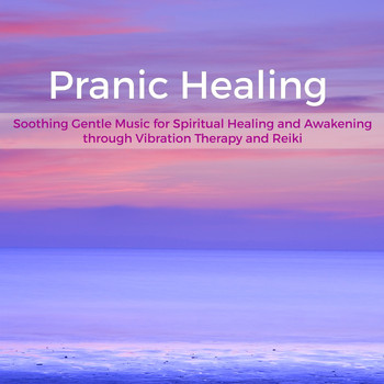 Prana & Healing Music Spirit - Pranic Healing – Soothing Gentle Music for Spiritual Healing and Awakening through Vibration Therapy and Reiki