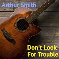 Arthur Smith - Don't Look For Trouble