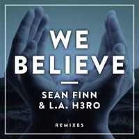 Sean Finn & L.A. H3RO - We Believe (Remixes)
