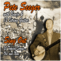 Pete Seeger - Sing Out : 20 Topical Songs, Old and New : Pete Seeger with Banjo and 12 String Guitar