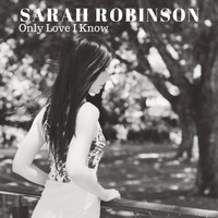 Sarah Robinson - Only Love I Know