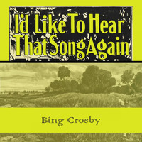 Bing Crosby - Id Like To Hear That Song Again